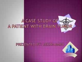 A Case Study of  a Patient with Brain  Tumor Presented by:  Beena Babu