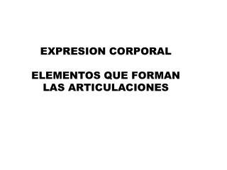 EXPRESION CORPORAL ELEMENTOS QUE FORMAN LAS ARTICULACIONES