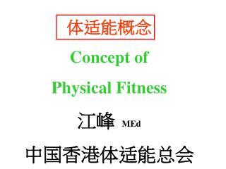 体适能概念 Concept of Physical Fitness 江峰  MEd 中国香港体适能总会