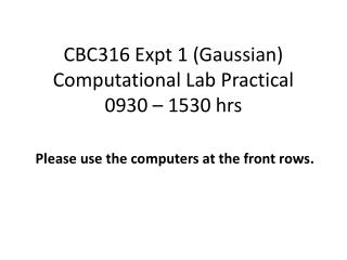 CBC316 Expt 1 (Gaussian) Computational Lab Practical 0930 – 1530 hrs