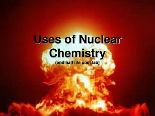Uses of Nuclear Chemistry (and half life post lab)