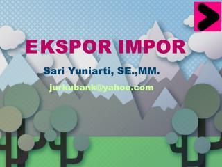EKSPOR IMPOR Sari  Yuniarti , SE.,MM. jurkubank@yahoo