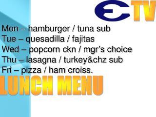 Mon – hamburger / tuna sub Tue – quesadilla / fajitas Wed – popcorn ckn / mgr's choice