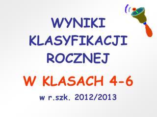WYNIKI KLASYFIKACJI ROCZNEJ W KLASACH 4-6 w r.szk. 2012/2013
