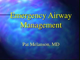 Emergency Airway Management Pat Melanson, MD