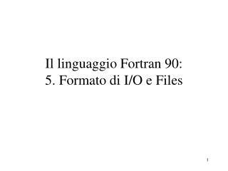 Il linguaggio Fortran 90:  5. Formato di I/O e Files