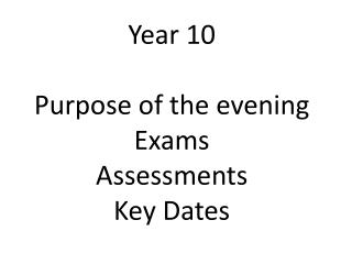 Year 10 Purpose of the evening Exams  Assessments Key Dates