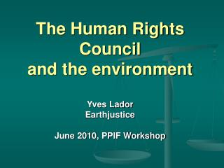 The Human Rights Council and the environment Yves Lador Earthjustice June 2010, PPIF Workshop