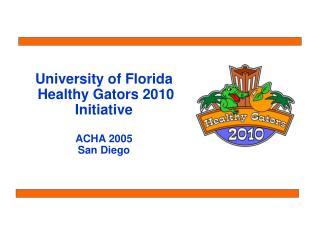 University of Florida  Healthy Gators 2010 Initiative  ACHA 2005 San Diego