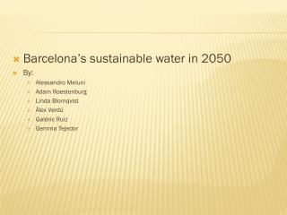 Barcelona's sustainable water in 2050 By: Alessandro Meluni Adam Roestenburg Linda Blomqvist