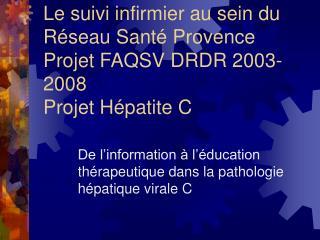 Le suivi infirmier au sein du Réseau Santé Provence Projet FAQSV DRDR 2003-2008 Projet Hépatite C