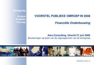 VOORSTEL PUBLIEKE OMROEP IN 2008 Financiële Onderbouwing Atos Consulting, Utrecht 21 juni 2006