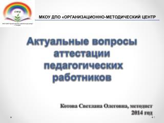 Актуальные  вопросы аттестации  педагогических работников  Котова Светлана Олеговна, методист