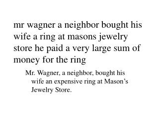 Mr. Wagner, a neighbor, bought his wife an expensive ring at Mason's Jewelry Store.