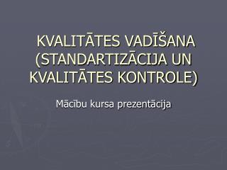 KVALITĀTES VADĪŠANA (STANDARTIZĀCIJA UN KVALITĀTES KONTROLE)