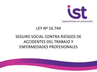 LEY Nº 16.744 SEGURO SOCIAL CONTRA RIESGOS DE ACCIDENTES DEL TRABAJO Y ENFERMEDADES PROFESIONALES