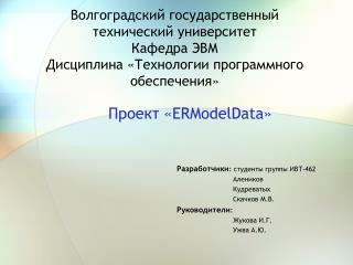 Проект « ERModelData » Разработчики :  студенты группы ИВТ-462                            Алеников