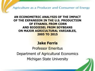Jake Ferris Professor Emeritus Department of Agricultural Economics Michigan State University