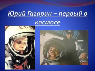 Юрий Гагарин  – первый в космосе