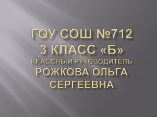 ГОУ СОШ №712 3 класс «Б» Классный руководитель Рожкова Ольга Сергеевна