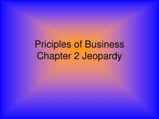 Priciples of Business  Chapter 2 Jeopardy