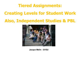 Tiered Assignments: Creating Levels for Student Work Also, Independent Studies  PBL