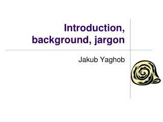 Introduction, background, jargon