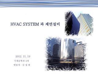 HVAC SYSTEM  과 제연설비        2012. 11. 19 기계공학과  4 차 발표자  :  김 성 하