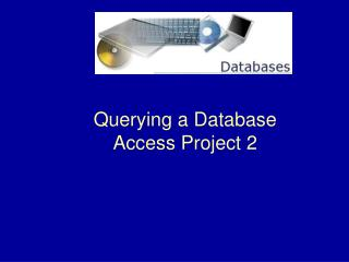 Querying a Database Access Project 2
