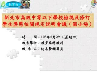 時    間: 103 年 5 月 29 日 ( 星期四 ) 報告單位:教育局特教科 報 告 人 :柯志賢輔導員