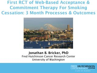 Jonathan B. Bricker, PhD Fred Hutchinson Cancer Research Center  University of Washington