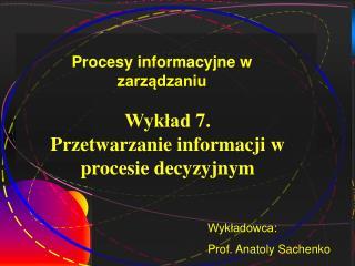 Wykład  7 . Przetwarzanie informacji w procesie decyzyjnym