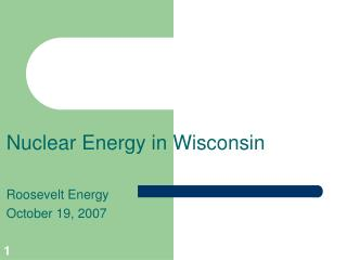 Nuclear Energy in Wisconsin Roosevelt Energy October 19, 2007