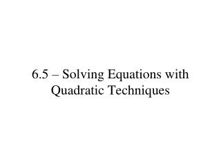 6.5 – Solving Equations with Quadratic Techniques