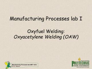 Manufacturing Processes lab I   Oxyfuel Welding: Oxyacetylene Welding OAW