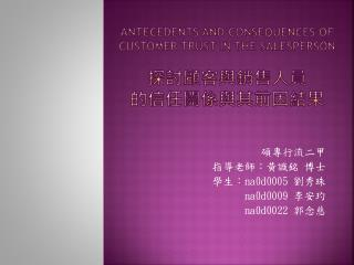 Antecedents and consequences of customer trust in the salesperson 探討顧客與銷售人員 的信任關係與其前因結果