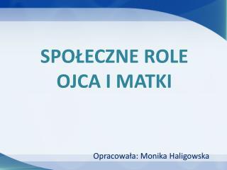 SPO?ECZNE ROLE OJCA I MATKI   Opracowa?a: Monika Haligowska