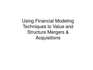 Using Financial Modeling Techniques to Value and Structure Mergers  Acquisitions