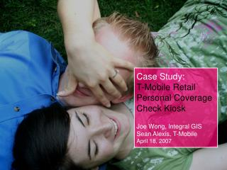 Case Study: T-Mobile Retail Personal Coverage Check Kiosk Joe Wong, Integral GIS