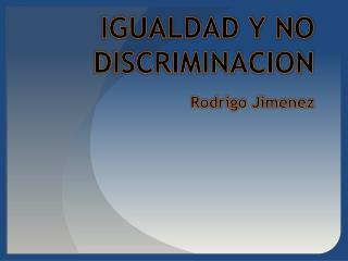 IGUALDAD Y NO  DISCRIMINACION Rodrigo Jimenez