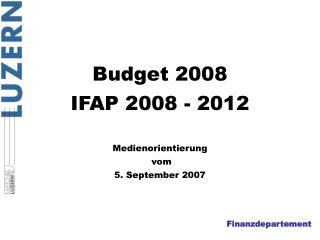 Budget 2008 IFAP 2008 - 2012 Medienorientierung  vom 5. September 2007
