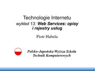 Technologie Internetu wykład 13: Web Services: opisy i rejestry usług Piotr Habela