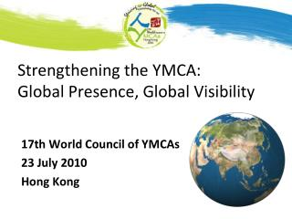 Strengthening  the YMCA: Global Presence, Global  Visibility