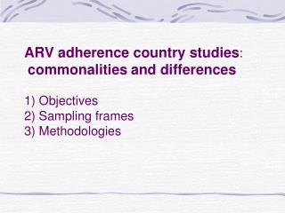ARV adherence country studies:  commonalities and differences   1 Objectives 2 Sampling frames 3 Methodologies