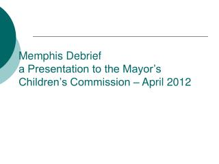 Memphis Debrief a Presentation to the Mayor's Children's Commission – April 2012
