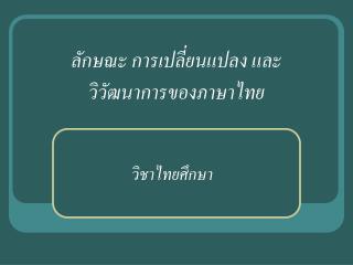 ลักษณะ การเปลี่ยนแปลง และ วิวัฒนาการของภาษาไทย