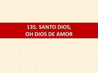 135. SANTO DIOS, OH DIOS DE AMOR