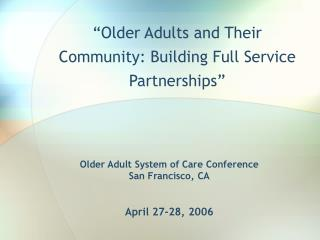 Older Adult System of Care Conference San Francisco, CA April 27-28, 2006