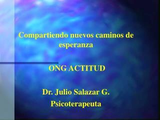 Compartiendo nuevos caminos de esperanza  ONG ACTITUD Dr. Julio Salazar G. Psicoterapeuta
