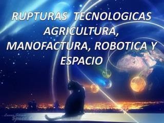 RUPTURAS  TECNOLOGICAS AGRICULTURA, MANOFACTURA, ROBOTICA Y ESPACIO